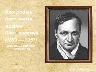 Биография Платонова Андрея Платоновича (1899 — 1951) Настоящая фамилия - Климент