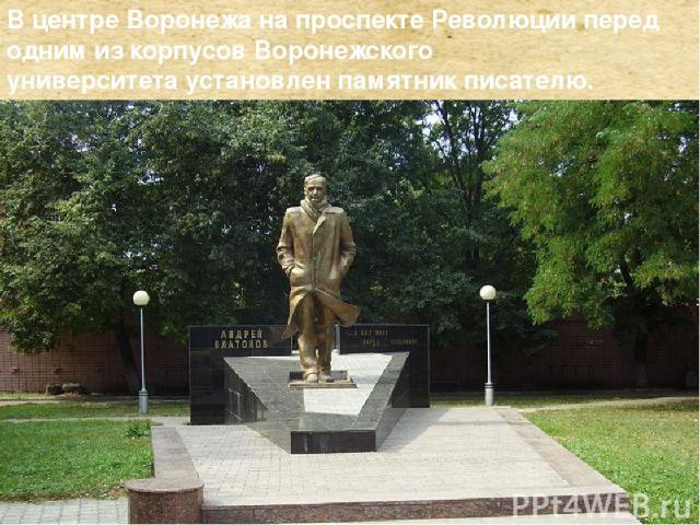 Вцентре Воронежа напроспекте Революцииперед одним из корпусовВоронежского университетаустановленпамятник писателю.
