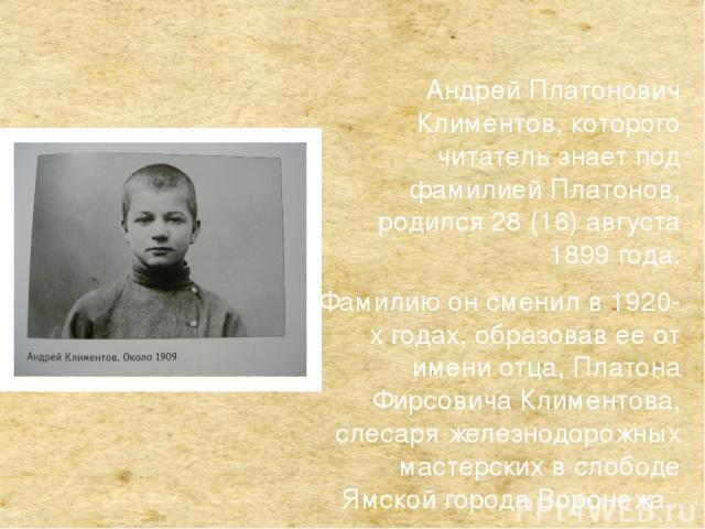 Андрей Платонович Климентов, которого читатель знает под фамилией Платонов, родился 28 (16) августа 1899 года. Фамилию он сменил в 1920-х годах, образовав ее от имени отца, Платона Фирсовича Климентова, слесаря железнодорожных мастерских в слободе Я…