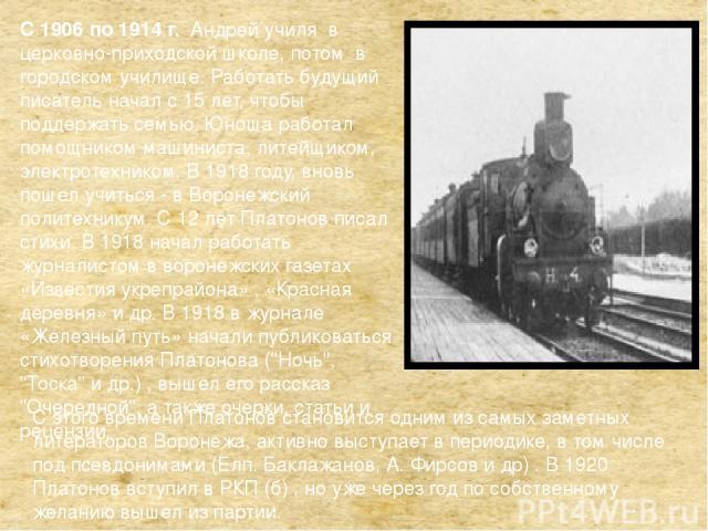 С 1906 по 1914 г. Андрей училя в церковно-приходской школе, потом в городском училище. Работать будущий писатель начал с 15 лет, чтобы поддержать семью. Юноша работал помощником машиниста, литейщиком, электротехником. В 1918 году, вновь пошел учитьс…