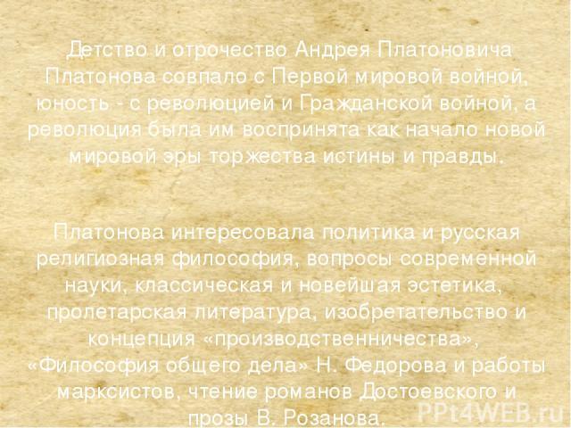 Детство и отрочество Андрея Платоновича Платонова совпало с Первой мировой войной, юность - с революцией и Гражданской войной, а революция была им воспринята как начало новой мировой эры торжества истины и правды. Платонова интересовала политика и р…