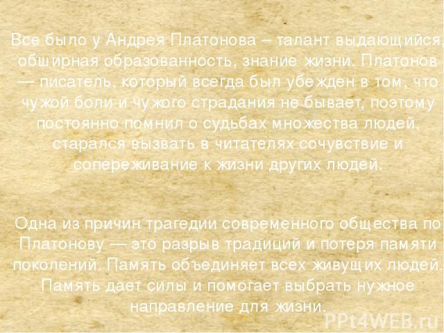 Все было у Андрея Платонова – талант выдающийся, обширная образованность, знание жизни. Платонов — писатель, который всегда был убежден в том, что чужой боли и чужого страдания не бывает, поэтому постоянно помнил о судьбах множества людей, старался …