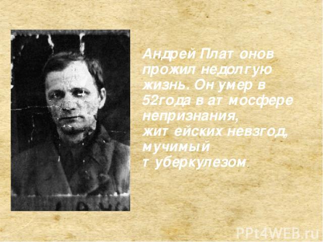. Андрей Платонов прожил недолгую жизнь. Он умер в 52года в атмосфере непризнания, житейских невзгод, мучимый туберкулезом.