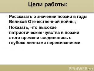Цели работы: Рассказать о значении поэзии в годы Великой Отечественной войны; По