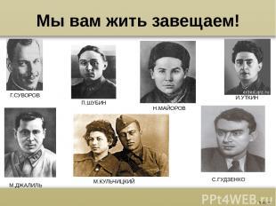 Мы вам жить завещаем! Г.СУВОРОВ П.ШУБИН Н.МАЙОРОВ И.УТКИН М.ДЖАЛИЛЬ М.КУЛЬЧИЦКИЙ