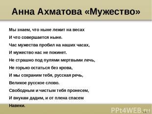 Анна Ахматова «Мужество» Мы знаем, что ныне лежит на весах И что совершается нын