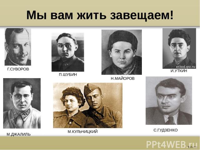 Мы вам жить завещаем! Г.СУВОРОВ П.ШУБИН Н.МАЙОРОВ И.УТКИН М.ДЖАЛИЛЬ М.КУЛЬЧИЦКИЙ С.ГУДЗЕНКО