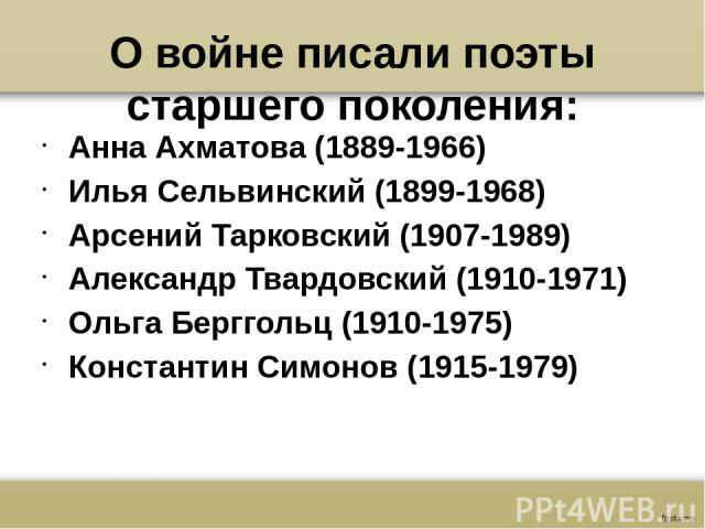О войне писали поэты старшего поколения: Анна Ахматова (1889-1966) Илья Сельвинский (1899-1968) Арсений Тарковский (1907-1989) Александр Твардовский (1910-1971) Ольга Берггольц (1910-1975) Константин Симонов (1915-1979)