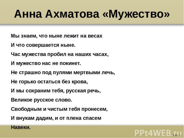 Анна Ахматова «Мужество» Мы знаем, что ныне лежит на весах И что совершается ныне. Час мужества пробил на наших часах, И мужество нас не покинет. Не страшно под пулями мертвыми лечь, Не горько остаться без крова, И мы сохраним тебя, русская речь, Ве…