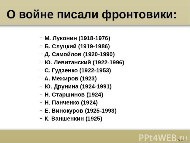 О войне писали фронтовики: М. Луконин (1918-1976) Б. Слуцкий (1919-1986) Д. Самойлов (1920-1990) Ю. Левитанский (1922-1996) С. Гудзенко (1922-1953) А. Межиров (1923) Ю. Друнина (1924-1991) Н. Старшинов (1924) Н. Панченко (1924) Е. Винокуров (1925-19…