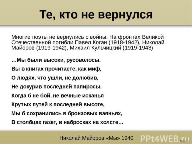Те, кто не вернулся Многие поэты не вернулись с войны. На фронтах Великой Отечественной погибли Павел Коган (1918-1942), Николай Майоров (1919-1942), Михаил Кульчицкий (1919-1943) …Мы были высоки, русоволосы. Вы в книгах прочитаете, как миф, О людях…