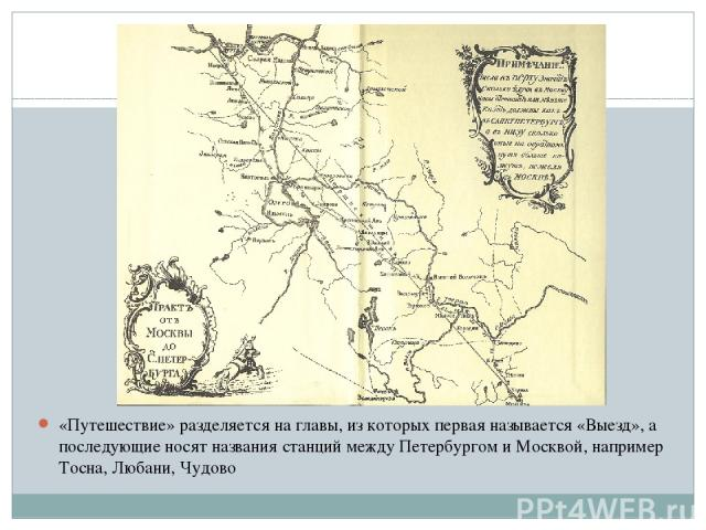«Путешествие» разделяется на главы, из которых первая называется «Выезд», а последующие носят названия станций между Петербургом и Москвой, например Тосна, Любани, Чудово