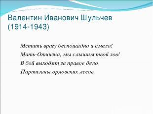 Валентин Иванович Шульчев (1914-1943) Мстить врагу беспощадно и смело! Мать-Отчи