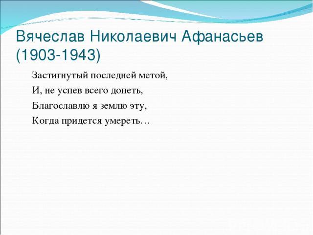 Вячеслав Николаевич Афанасьев (1903-1943) Застигнутый последней метой, И, не успев всего допеть, Благославлю я землю эту, Когда придется умереть…