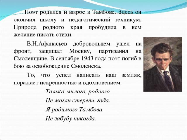 Поэт родился и вырос в Тамбове. Здесь он окончил школу и педагогический техникум. Природа родного края пробудила в нем желание писать стихи. В.Н.Афанасьев добровольцем ушел на фронт, защищал Москву, партизанил на Смоленщине. В сентябре 1943 года поэ…