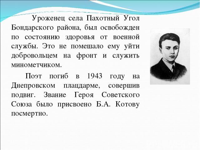 Уроженец села Пахотный Угол Бондарского района, был освобожден по состоянию здоровья от военной службы. Это не помешало ему уйти добровольцем на фронт и служить минометчиком. Поэт погиб в 1943 году на Днепровском плацдарме, совершив подвиг. Звание Г…