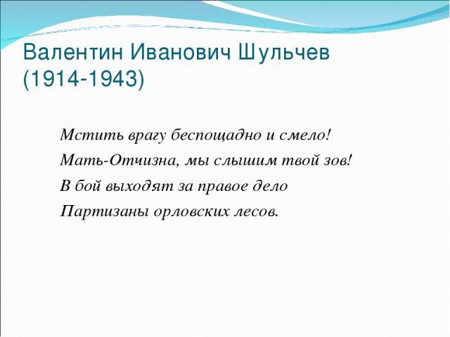 Валентин Иванович Шульчев (1914-1943) Мстить врагу беспощадно и смело! Мать-Отчизна, мы слышим твой зов! В бой выходят за правое дело Партизаны орловских лесов.