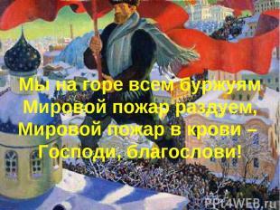 Мы на горе всем буржуям Мировой пожар раздуем, Мировой пожар в крови – Господи,