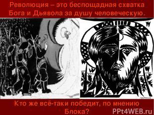 Революция – это беспощадная схватка Бога и Дьявола за душу человеческую. Кто же