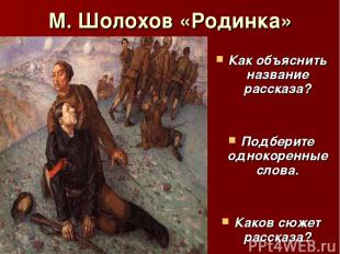 М. Шолохов «Родинка» Как объяснить название рассказа? Подберите однокоренные сло