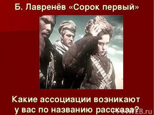 Б. Лавренёв «Сорок первый» Какие ассоциации возникают у вас по названию рассказа