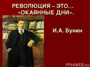 РЕВОЛЮЦИЯ – ЭТО… «ОКАЯННЫЕ ДНИ». И.А. Бунин