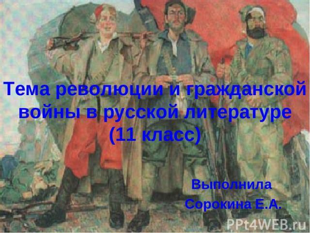 Тема революции и гражданской войны в русской литературе (11 класс) Выполнила Сорокина Е.А.