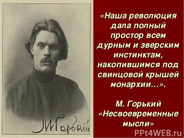 «Наша революция дала полный простор всем дурным и зверским инстинктам, накопившимся под свинцовой крышей монархии…». М. Горький «Несвоевременные мысли»