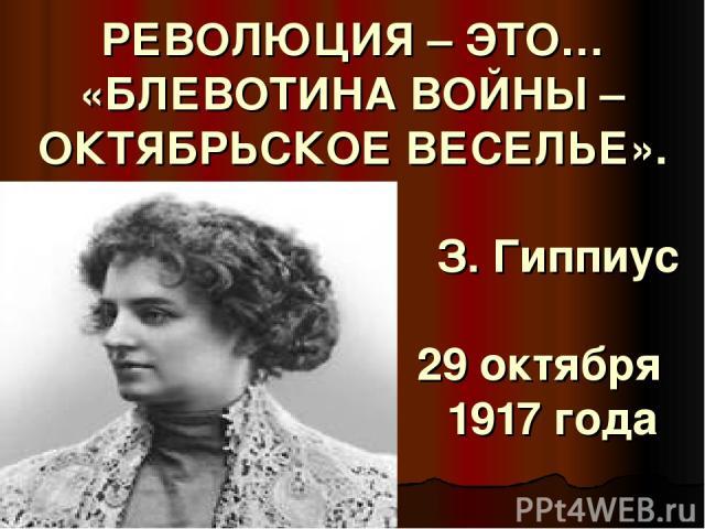 РЕВОЛЮЦИЯ – ЭТО… «БЛЕВОТИНА ВОЙНЫ – ОКТЯБРЬСКОЕ ВЕСЕЛЬЕ». З. Гиппиус 29 октября 1917 года