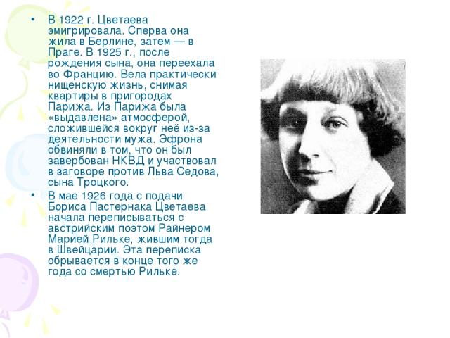 В 1922 г. Цветаева эмигрировала. Сперва она жила в Берлине, затем — в Праге. В 1925 г., после рождения сына, она переехала во Францию. Вела практически нищенскую жизнь, снимая квартиры в пригородах Парижа. Из Парижа была «выдавлена» атмосферой, слож…