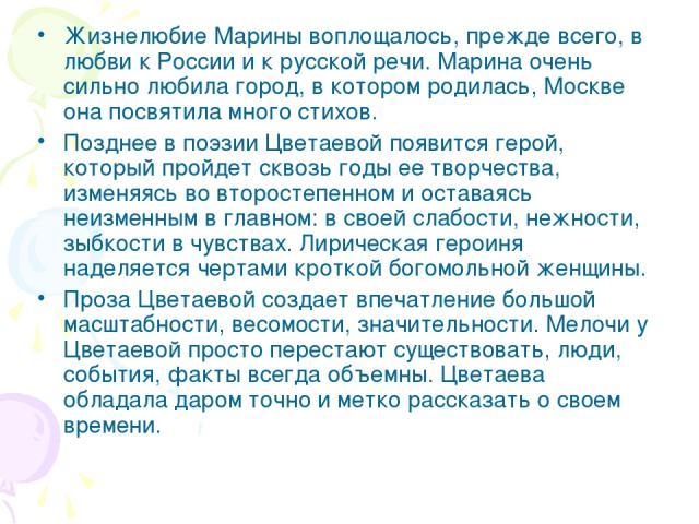 Жизнелюбие Марины воплощалось, прежде всего, в любви к России и к русской речи. Марина очень сильно любила город, в котором родилась, Москве она посвятила много стихов. Позднее в поэзии Цветаевой появится герой, который пройдет сквозь годы ее творче…