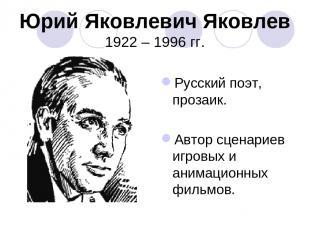 Юрий Яковлевич Яковлев 1922 – 1996 гг. Русский поэт, прозаик. Автор сценариев иг