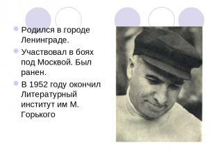 Родился в городе Ленинграде. Участвовал в боях под Москвой. Был ранен. В 1952 го