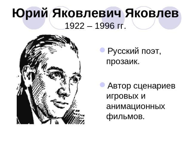 Юрий Яковлевич Яковлев 1922 – 1996 гг. Русский поэт, прозаик. Автор сценариев игровых и анимационных фильмов.