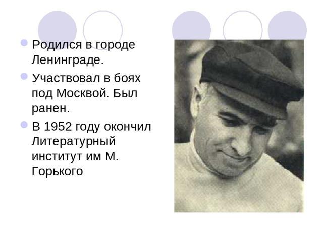 Родился в городе Ленинграде. Участвовал в боях под Москвой. Был ранен. В 1952 году окончил Литературный институт им М. Горького