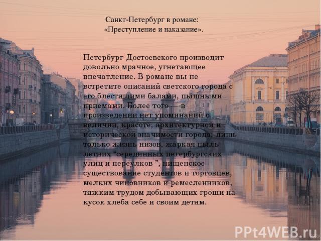 Санкт-Петербург в романе: «Преступление и наказание». Петербург Достоевского производит довольно мрачное, угнетающее впечатление. В романе вы не встретите описаний светского города с его блестящими балами, пышными приемами. Более того — в произведен…