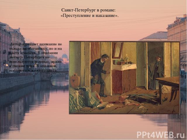 Санкт-Петербург в романе: «Преступление и наказание». Автор обращает внимание не только на обстановку, но и на цвета и запахи. В описании летнего Петербурга не используются зеленые, яркие и свежие тона. В основном, все серого и желтого цвета.
