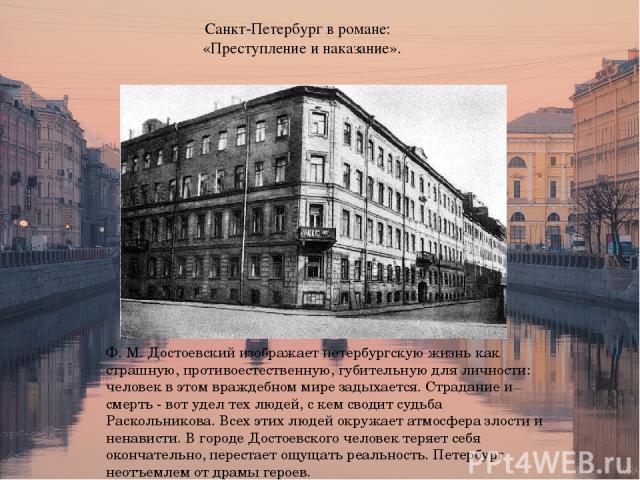 Санкт-Петербург в романе: «Преступление и наказание». Ф. М. Достоевский изображает петербургскую жизнь как страшную, противоестественную, губительную для личности: человек в этом враждебном мире задыхается. Страдание и смерть - вот удел тех людей, с…