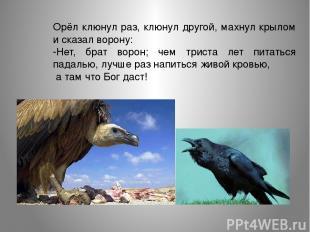 Орёл клюнул раз, клюнул другой, махнул крылом и сказал ворону: -Нет, брат ворон;