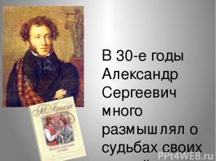 В 30-е годы Александр Сергеевич много размышлял о судьбах своих друзей-декабрист