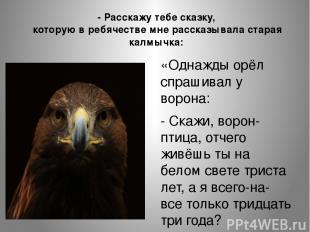 «Однажды орёл спрашивал у ворона: - Скажи, ворон-птица, отчего живёшь ты на бело