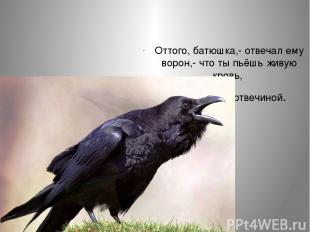 Оттого, батюшка,- отвечал ему ворон,- что ты пьёшь живую кровь, а я питаюсь мерт