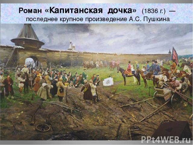 Роман «Капитанская дочка» (1836г.) — последнее крупное произведениеА.С.Пушкина