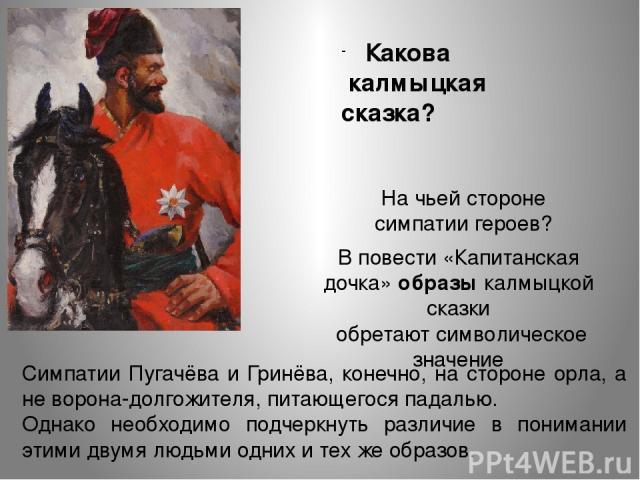 Какова калмыцкая сказка? На чьей стороне симпатии героев? Симпатии Пугачёва и Гринёва, конечно, на стороне орла, а не ворона-долгожителя, питающегося падалью. Однако необходимо подчеркнуть различие в понимании этими двумя людьми одних и тех же образ…