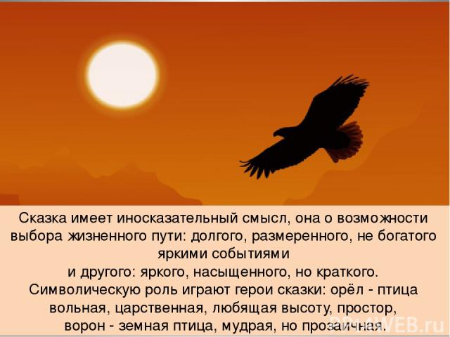 Сказка имеет иносказательный смысл, она о возможности выбора жизненного пути: долгого, размеренного, не богатого яркими событиями и другого: яркого, насыщенного, но краткого. Символическую роль играют герои сказки: орёл - птица вольная, царственная,…