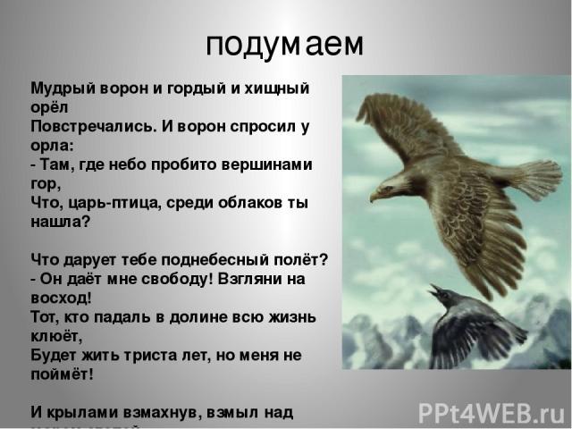 подумаем Мудрый ворон и гордый и хищный орёл Повстречались. И ворон спросил у орла: - Там, где небо пробито вершинами гор, Что, царь-птица, среди облаков ты нашла? Что дарует тебе поднебесный полёт? - Он даёт мне свободу! Взгляни на восход! Тот, кто…