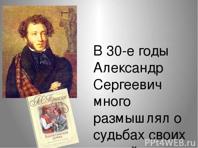 В 30-е годы Александр Сергеевич много размышлял о судьбах своих друзей-декабристов, о русской истории и путях развития России. К этому времени в мировоззрении Пушкина уже произошёл перелом: поэт «перерос» свои революционные настроения, он пришёл к в…