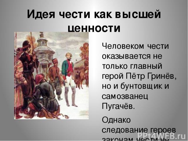 Идея чести как высшей ценности Человеком чести оказывается не только главный герой Пётр Гринёв, но и бунтовщик и самозванец Пугачёв. Однако следование героев законам чести не является самоцелью.
