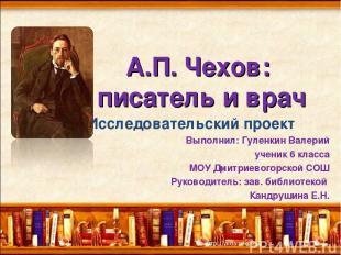 А.П. Чехов: писатель и врач Исследовательский проект Выполнил: Гуленкин Валерий