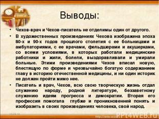 Выводы: Чехов-врач и Чехов-писатель не отделимы один от другого. В художественны
